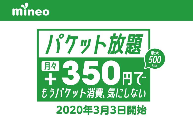 【mineoスイッチ節約ボタンパワーアップ】mineoの新サービス、プラス350円でパケット放題 ※最大500kbps-2020年3月3日開始